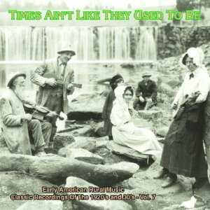 Times Ain't Like They Used To Be, Vol. 7: Early American Rural Music, Classic Recordings from the 1920s and '30s