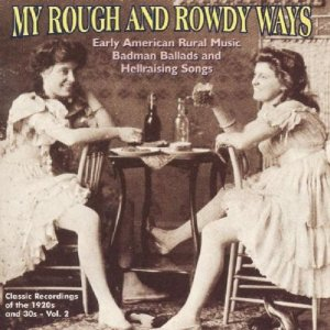 My Rough and Rowdy Ways, Vol  1: Badman Ballads & Hellraising Songs,  Classic Recordings from the 1920s and '30s / Yazoo CD-2039